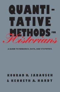 """""""Quantitative Methods for Historians is a theoretical and practical guide for the application of quantitative analysis in historical research. It is designed for students of history and related disciplines who are curious about the possibilities of quantification and want to learn more about its recent development."""" Jarausch, KH. And Hardy, KA. 1991. Quantitative Methods for Historians: A Guide to Research, Data, and Statistics. University of North Carolina Press."""