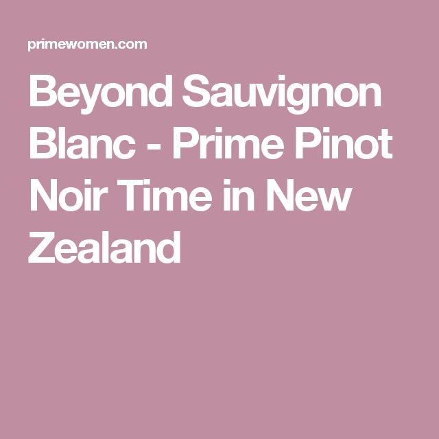 Beyond Sauvignon Blanc - Prime Pinot Noir Time in New Zealand