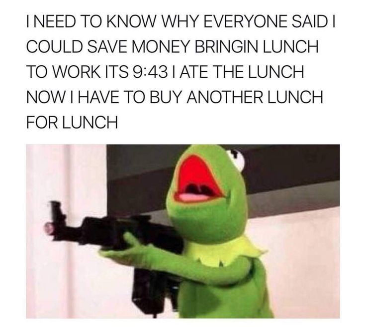 Kermit the frog with machine gun as reaction meme to people recommending you bring in lunch to save money and ate your lunch before 10 am