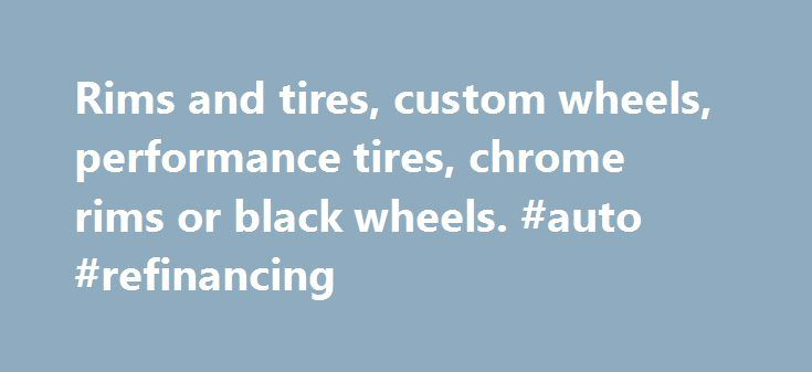 Rims and tires, custom wheels, performance tires, chrome rims or black wheels. #auto #refinancing http://nigeria.remmont.com/rims-and-tires-custom-wheels-performance-tires-chrome-rims-or-black-wheels-auto-refinancing/  #auto wheels # RimsDealer.com: Rims, custom wheels, rims and tires packages, cheap rims and performance tires. Call Custom Wheels Experts Near You: (Hablamos espa ol! Falamos Portugu s!). Phone Hours (EST) MONDAY to FRIDAY: 9am – 8pm / SATURDAY: 10am – 1pm / Sunday: Closed…