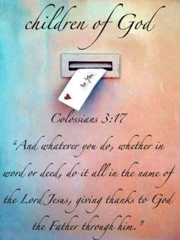 """""""And whatever you do, in word or deed, do everything in the name of the Lord Jesus, giving thanks to God the Father through him."""" Colossians 3:17 (ESV)"""