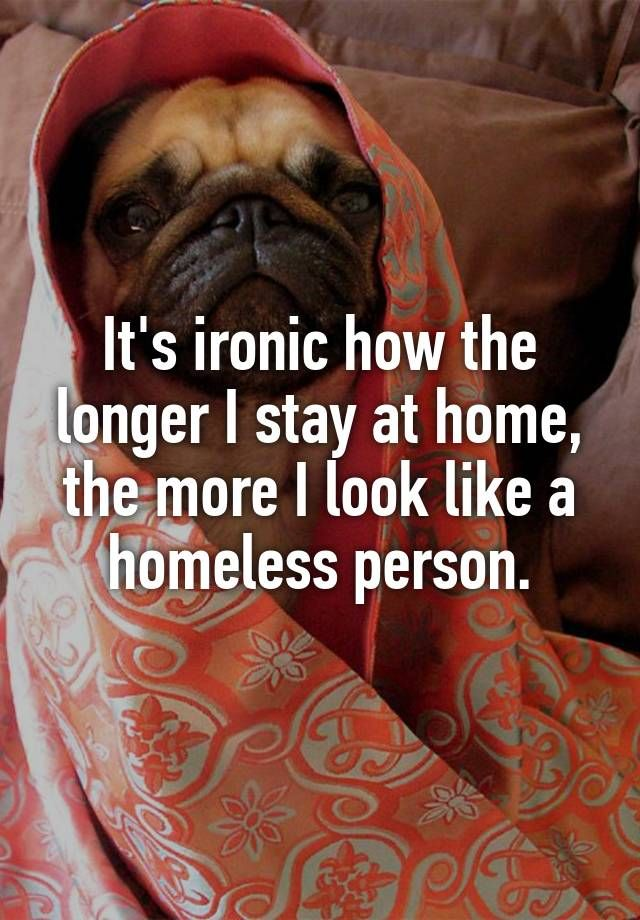 """It's ironic how the longer I stay at home, the more I look like a homeless person."""