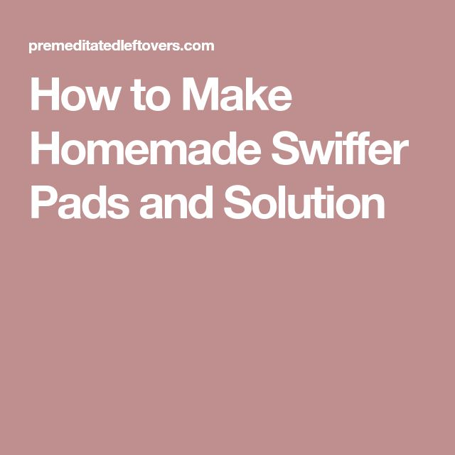 How to Make Homemade Swiffer Pads and Solution