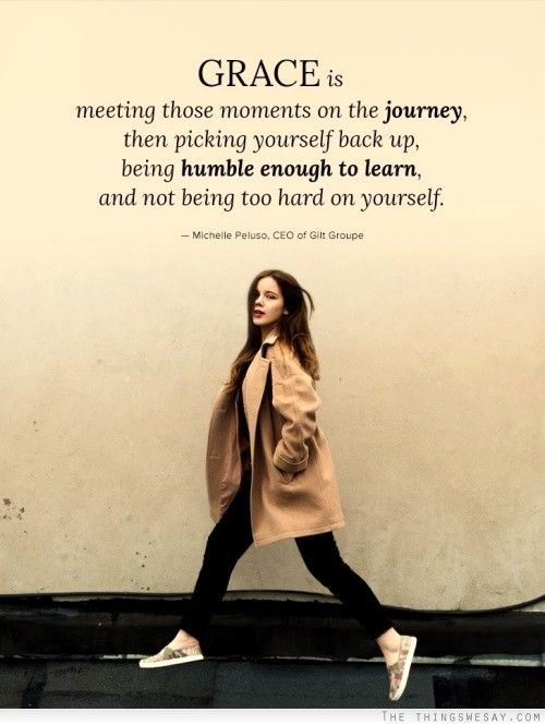 Grace is meeting those moments on the journey then picking yourself back up being humble enough to learn and not being too hard on yourself