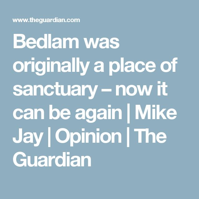 Bedlam was originally a place of sanctuary – now it can be again | Mike Jay | Opinion | The Guardian
