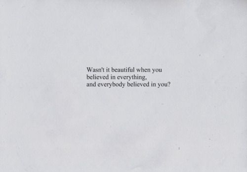 Wasn't it beautiful when you believed in everything, and everybody believed in you?