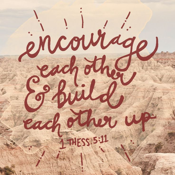 Encourage each other and build each other up. | 1 Thessalonians 5:11
