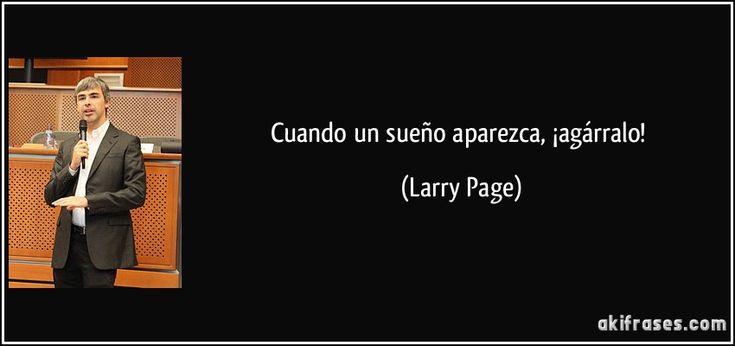 Cuando un sueño aparezca, ¡agárralo! (Larry Page)