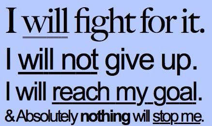 I will fight for it. I will not give up. I will reach my goal and Absolutely nothing will stop me!