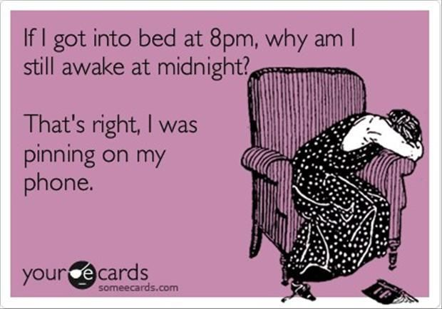 If I got into bed at 8pm, why am I still awake at midnight? That's right, I was pinning on my phone. #Pinterest (not really)