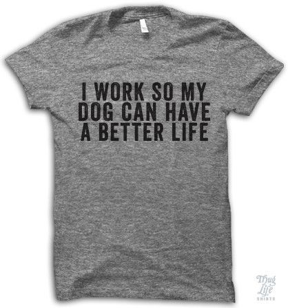 Dogs Better Life Shirt... yup! Going to work at the pet store too! Discounts!!!