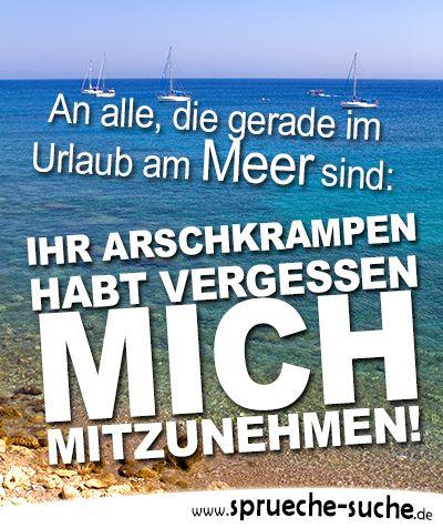 An alle, die gerade im Urlaub am Meer sind: Ihr Arschkrampen habt vergessen mich mitzunehmen! ➔ Weitere lustige Sprüche, auch für WhatsApp, gibt's hier!