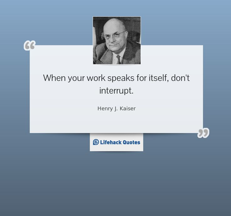 """When your work speaks for itself, don't interrupt."" - Henry J. KaiserThings Worth, Content Strategies, Worth Re Pin, Add Life, Interesting Thoughts, Favorite Quotes, Times Day, Work Speak"