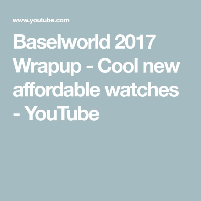 Baselworld 2017 Wrapup - Cool new affordable watches - YouTube
