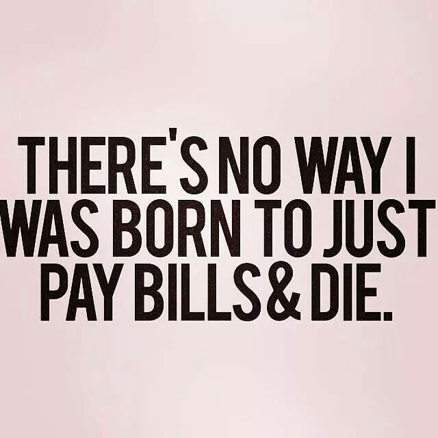 There's no way I was born to just pay bills + die.