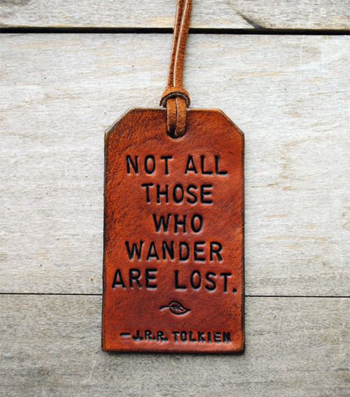 """""""Not all who wander are lost"""" - J.R.R. Tolkien (wise man, that Lord of the Rings author)"""