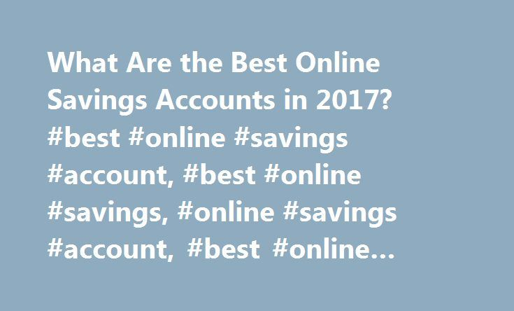 What Are the Best Online Savings Accounts in 2017? #best #online #savings #account, #best #online #savings, #online #savings #account, #best #online #bank #rates http://pennsylvania.remmont.com/what-are-the-best-online-savings-accounts-in-2017-best-online-savings-account-best-online-savings-online-savings-account-best-online-bank-rates/  # What Are the Best Online Savings Accounts in 2017? Online savings accounts typically come with better rates and fewer fees than traditional savings…