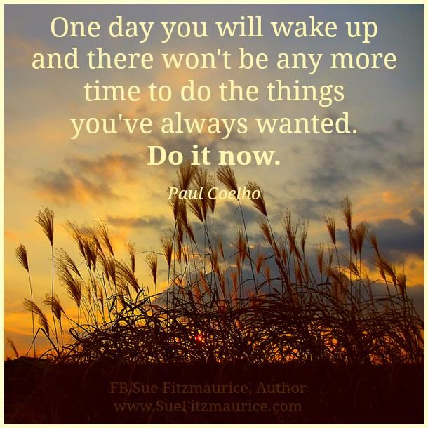 One day you will wake up and there won't be any more time ...