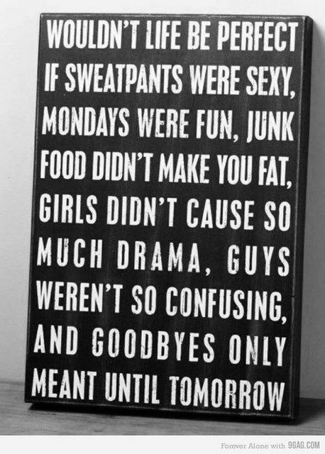 MY life....Yoga pants=sexy. Mondays=fun, I don't have class. Junk food=preggo girl's best friend. Girls also love preggo girls. Guys-how are they confusing? Just keep them fed and give them sex, duh. Life is pretty good right now!