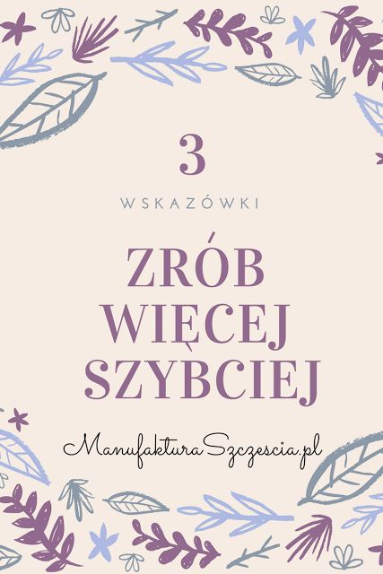 Zrób więcej szybciej/ Jak szybciej pracować / Efektywność / Produktywność  Manufaktura Szczęścia ManufakturaSzczescia.pl