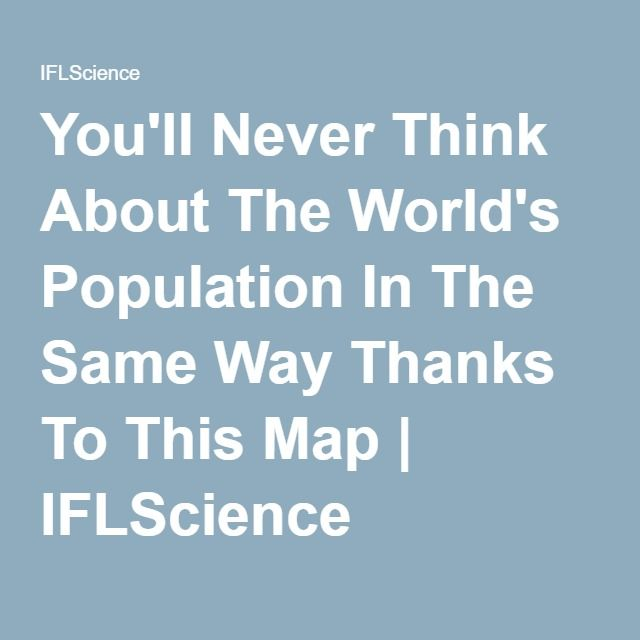 You'll Never Think About The World's Population In The Same Way Thanks To This Map | IFLScience