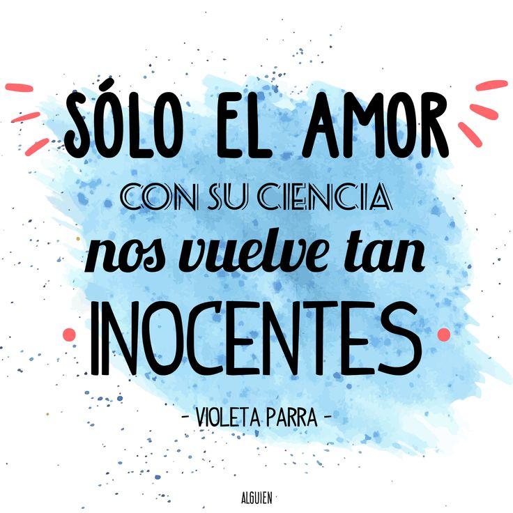 Sólo el amor con su ciencia nos vuelve tan inocentes. Violeta Parra.
