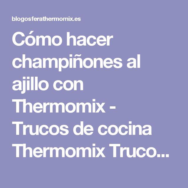 Cómo hacer champiñones al ajillo con Thermomix - Trucos de cocina Thermomix Trucos de cocina Thermomix