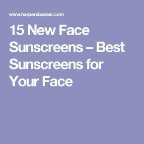 15 New Face Sunscreens – Best Sunscreens for Your Face