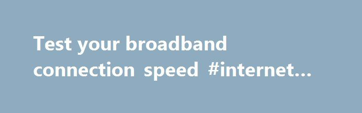 Test your broadband connection speed #internet #archive http://internet.remmont.com/test-your-broadband-connection-speed-internet-archive/  Test your speed Get the most out of your current ADSL or VDSL broadband connection Get the most out of your current ADSL or VDSL broadband connection Get the most out of your current ADSL or VDSL broadband connection There are a number of things you can do to enhance the quality and speed of […]