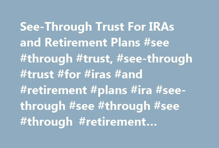 See-Through Trust For IRAs and Retirement Plans #see #through #trust, #see-through #trust #for #iras #and #retirement #plans #ira #see-through #see #through #see #through #retirement #retirement http://cameroon.remmont.com/see-through-trust-for-iras-and-retirement-plans-see-through-trust-see-through-trust-for-iras-and-retirement-plans-ira-see-through-see-through-see-through-retirement-retirement/  # Description This Form of an IRA and Retirement Plan Beneficiary See-Through Trust is designed…