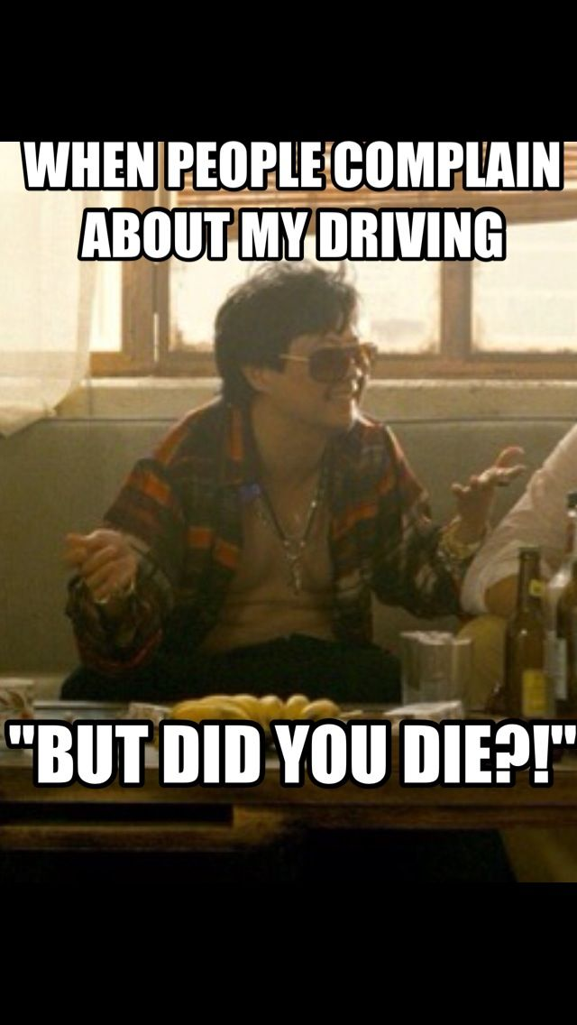 """""""But did you die?"""" - Leslie Chow, The Hangover II. This is how I feel when people make fun of my driving lol"""