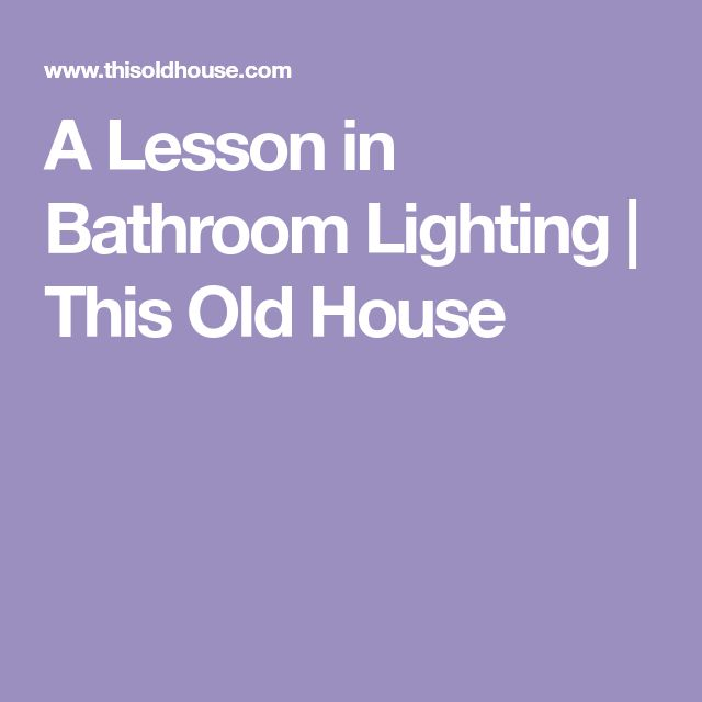 A Lesson in Bathroom Lighting   This Old House