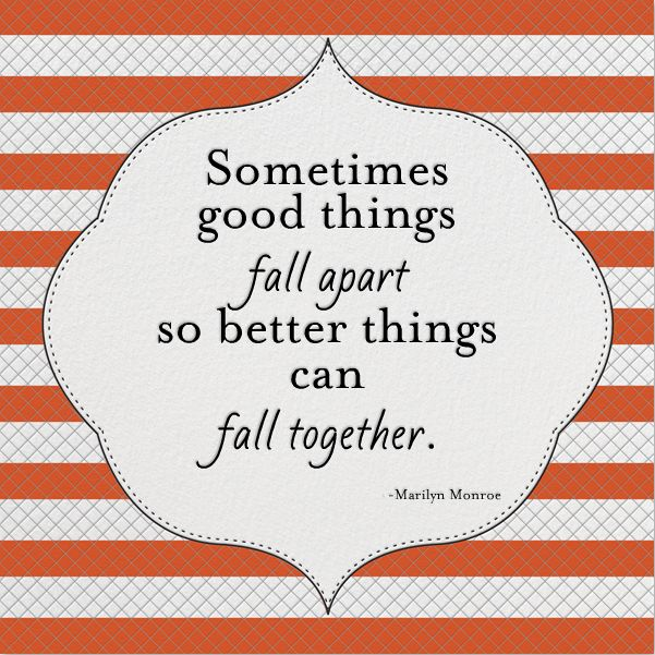 """Sometimes good things fall apart so better things can fall together."""