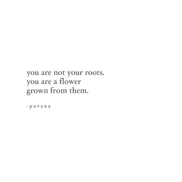 you are not your roots you are a flower grown from them.