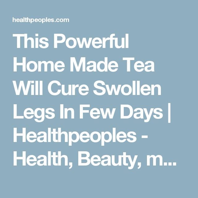 This Powerful Home Made Tea Will Cure Swollen Legs In Few Days | Healthpeoples - Health, Beauty, makeup, Hair, Funny, Life hack