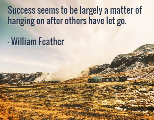 Success seems to be largely a matter of hanging on after others have let go.  – William Feather