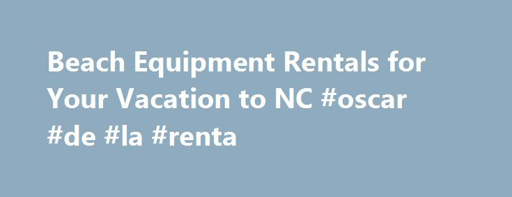 Beach Equipment Rentals for Your Vacation to NC #oscar #de #la #renta http://rentals.nef2.com/beach-equipment-rentals-for-your-vacation-to-nc-oscar-de-la-renta/  #linen rentals # WE HAVE WHAT YOU NEED For AFun Carefree Vacation Seaside Linen Rental Company is a locally owned and operated,family-run business covering the beautiful beaches of southeastern North Carolina with our high quality linen and towel rentals. Beach chairs, beach umbrellas, bike rentals, and safety certified baby…