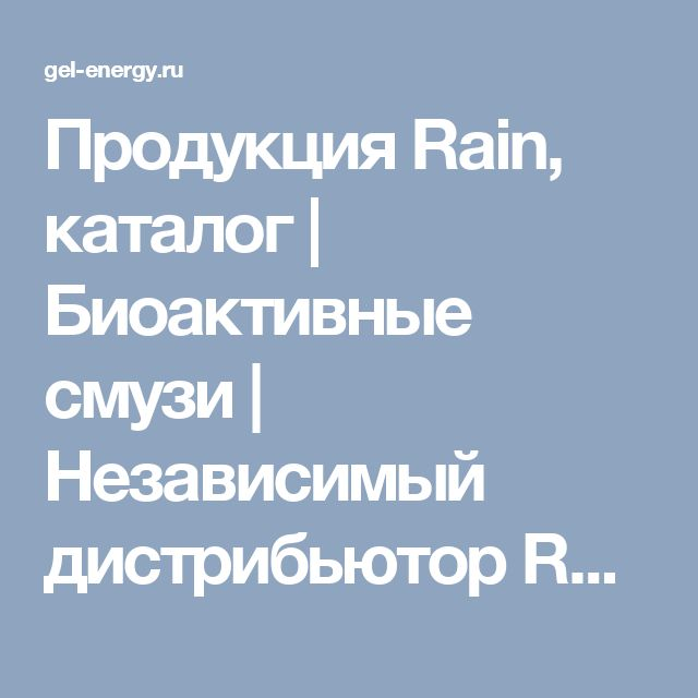 Продукция Rain, каталог   Биоактивные смузи   Независимый дистрибьютор Rain в России   Gel-Energy