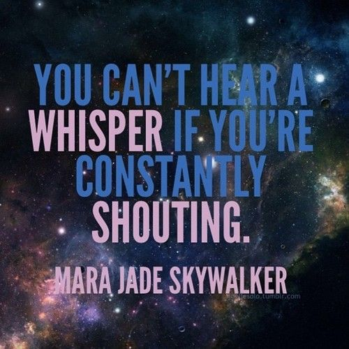 """You can't hear a whisper if you're constantly shouting"" - Mara Jade Skywalker"