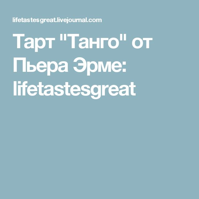 """Тарт """"Танго"""" от Пьера Эрме: lifetastesgreat"""
