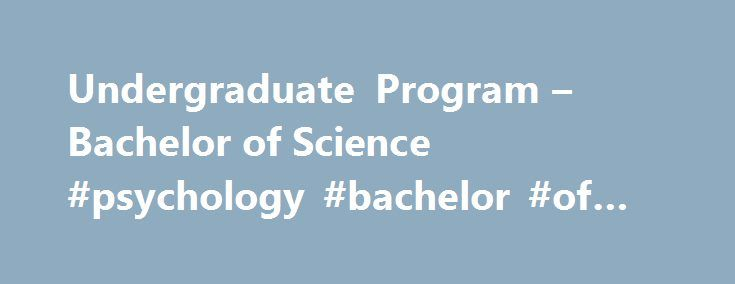 Undergraduate Program – Bachelor of Science #psychology #bachelor #of #science http://riverside.remmont.com/undergraduate-program-bachelor-of-science-psychology-bachelor-of-science/  # Undergraduate Program – Bachelor of Science As of Fall 2017, there will be no new admissions in the Bachelor of Science (Major Minor) in Psychology: Brain and Cognition. Instead, the University of Guelph will offer Bachelor of Science (Major Minor) in Neuroscience (NEUR). This Honours program provides a…