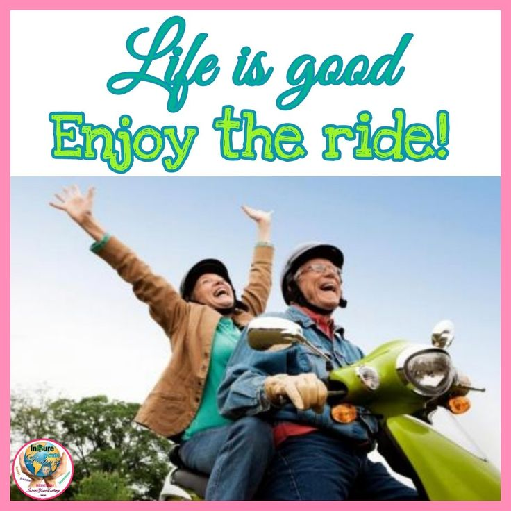Life is good. Enjoy the ride!