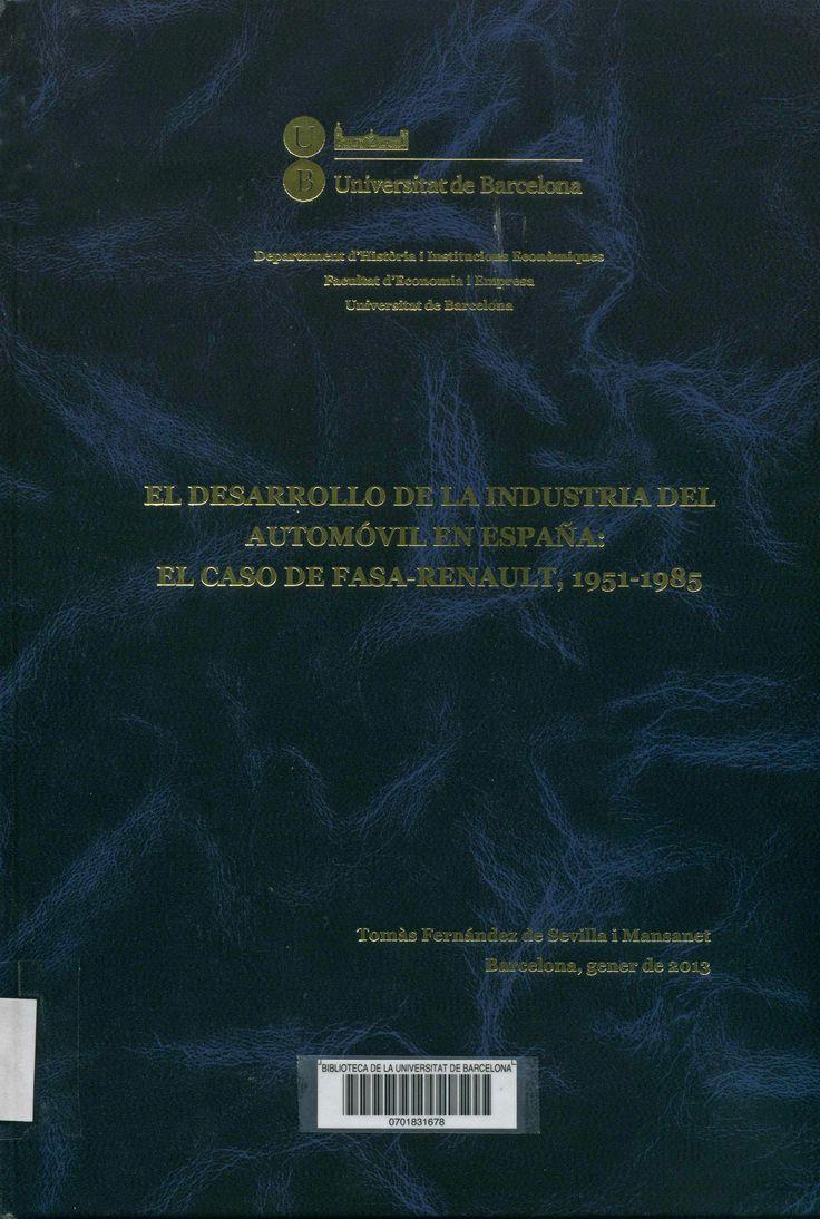 El Desarrollo de la industria del automóvil en España : el caso de Fasa-Renault, 1951-1985 / Tomás Fernández de Sevilla i Mansanet ; director: Jordi Catalan i Vidal. Universitat de Barcelona, Facultat d'Economia i Empresa, 2013.  http://cataleg.ub.edu/record=b2177302~S1*cat  #tesisdoctorals #bibeco