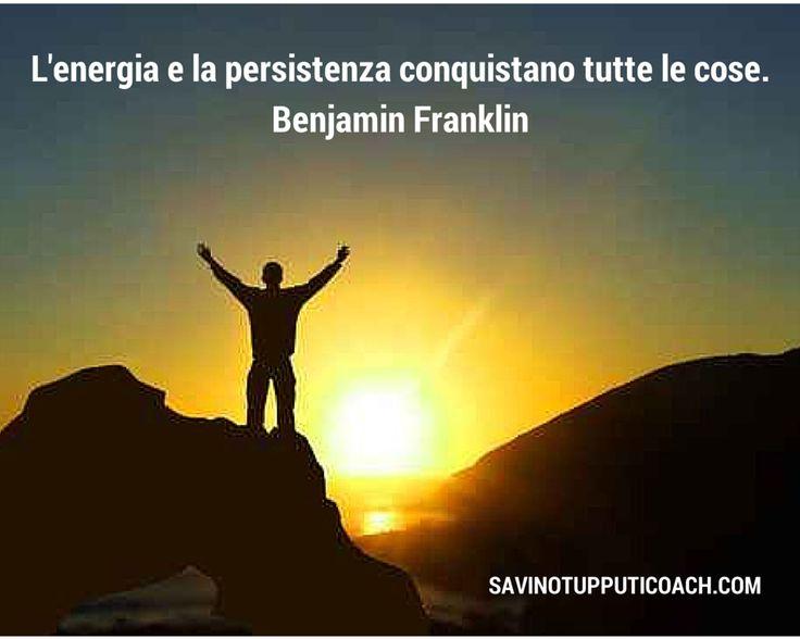 L'energia e la persistenza conquistano tutte le cose. Benjamin Franklin  #coaching #mentalcoach #savinotupputicoach