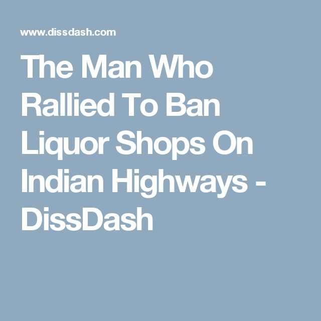 The Man Who Rallied To Ban Liquor Shops On Indian Highways - DissDash