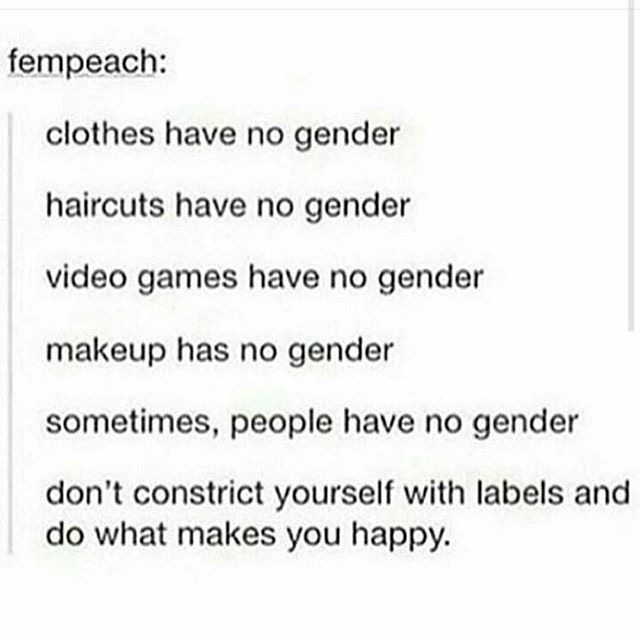 Don't constrict yourself with labels and do what makes you happy. CLOTHES AND HAIR AND VIDEOGAMES AND MAKEUP DONT HAVE GENDER. And sometimes neither do people