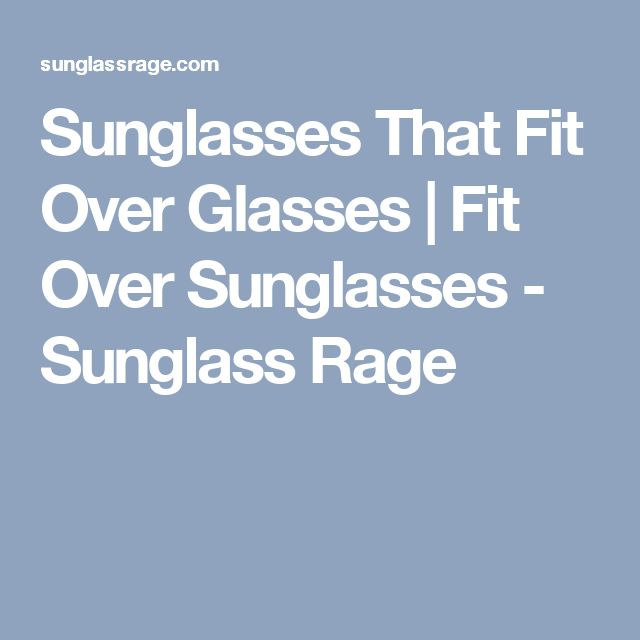 Sunglasses That Fit Over Glasses | Fit Over Sunglasses - Sunglass Rage
