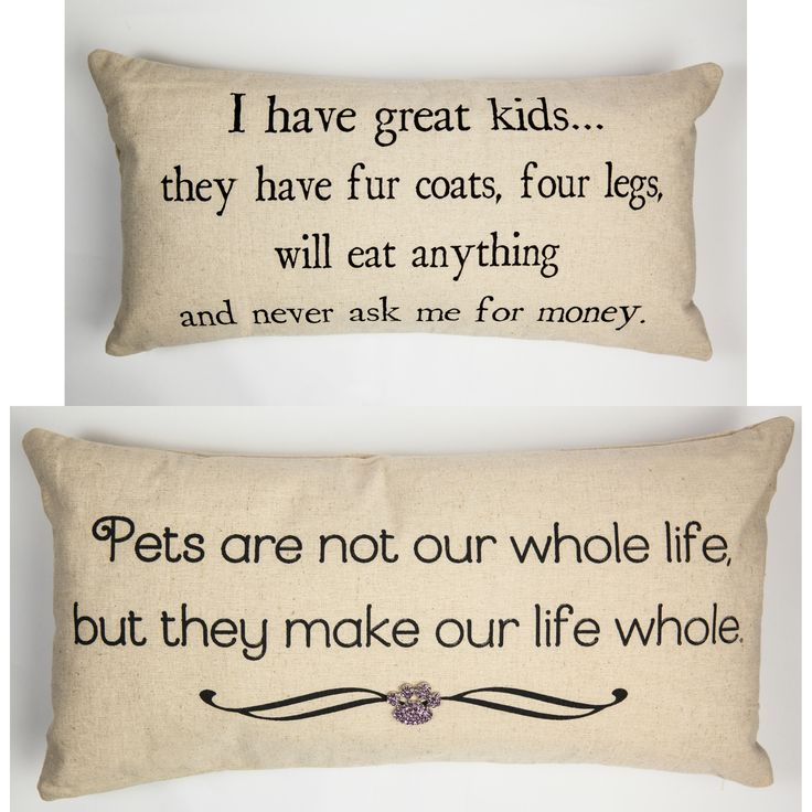 FRONT - I have great kids…they have fur, four legs, will eat anything and never ask me for money. BACK- Pets are not our whole life, but they make our lives whole Our pillows have coordinated sayings