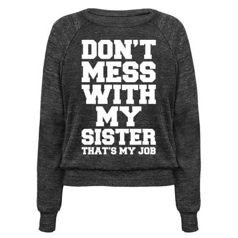 "Don't Mess With My Sister Thanks My Job - Nobody messes with your sister! Expect for you that is. Show how much you love your sister and that you've always go her back with this funny sibling themed shirt. This sister shirt features the phrase ""Don't Mess With My Sister That's My Job."""
