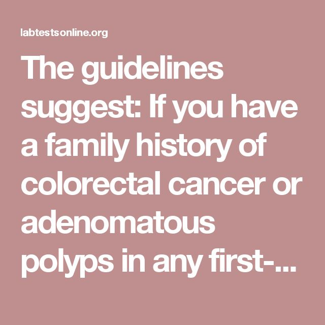 The guidelines suggest:    If you have a family history of colorectal cancer or adenomatous polyps in any first-degree relative diagnosed before the age of 60, or in at least two second-degree relatives at any age, they recommend screening to begin at age 40 or 10 years before the youngest case in the immediate family; if after the age of 60, then options are the same as those offered to someone of average risk.